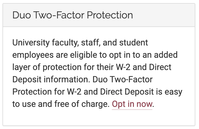 Duo notice: University faculty, staff, and student employees are eligible to opt in to an added layer of protection for their W2 and Direct Deposit information. Duo Two-Factor Protection for W2 and Direct Deposit is easy to use and free of charge. Opt in now.